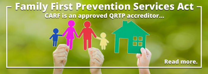 Family First Prevention Services Act. CARF is an approved QRTP accreditor. Click to read more.